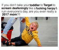 If you don't take your toddler to Target to  scream deafeningly like afucking harpy&  ruin everyone's day, are you even really a  2017 mom??  @absoluteworst Snapchat dankmemesgang