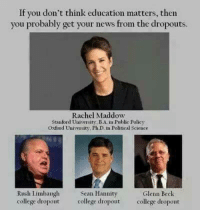 College, Memes, and News: If you don't think education matters, then  you probably get your news from the dropouts  Rachel Maddow  Stanford University BAim Public Policy  Oxford University, PhD in Political Science  Rush Limbaugh  Sean Hannity  Glenn Beck  college dropout college dropout  college dropout Not to mention, she's a Rhodes Scholar.   Via  Shareblue