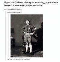 Memes, Some More, and Spring: If you don't think history is amusing, you clearly  haven't seen Adolf Hitler in shorts  pure-blood-dit-of-gallitrey:  Castells a asch...  Zisif from mein spring collection HEY GUYS! SO I GOTTA ASK SOMETHING OF YALL: SO MY SISTER HAS THIS BOYFRIEND THATS SHES BEEN DATING FOR LIKE 2 YEARS NOW (in fact he follows this account, hey Nicky how is wherever the fuck in the world you are?) AND HE'S A LUGER (if u don't know what that is it's a sport that's kinda like intense tobogganing) SO ANYWAY HES TRAINING AND ON TRACK TO GO TO THE 2022 OLYMPICS!!!! SO HERES WHAT I WANT TO ASK OF YOU: PLEASE GO FOLLOW @nickytheluger ITS AN ACCOUNT JUST TO GET THE WORD OUT ABOUT HIS SPORT AND SHIT (CUZ HE IS FROM A SMALL TOWN AND LUGING ISNT A HUGE SPORT) SO YEAH, THAT WOULD MEAN A LOT OF ME IF U COULD FOLLOW THAT ACCOUNT!! (ALSO MIGHT LEARN SOME MORE ABOUT ME IF FOR SOME REASON THAT INTERESTS YOU) WELL THATS IT! :) THANKS YALL! YOU GUYS AND THIS ACCOUNT MEAN SO MUCH TOO ME AND THANKS FOR 9,000 FOLLOWERS THATS ACTUALLY INSANE - Sierra Edit: my sister actually runs this account for him so feel free to comment and pester her to post more haha - Sierra