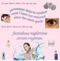 Memes, 🤖, and Eye: If you Don't thirst for me at my  anent slept-in eye  st I have not remov  since the ninth grade  permanent s  crust I h  er  e nr temoved  Vou don't deserve Me at my  fastidious nighttime  semn regtmen  serum regi  A MER @aidenarata they are BOTH ME