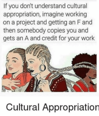 Anaconda, Family, and Girls: If you don't understand cultural  appropriation, imagine working  on a project and getting an Fand  then somebody copies you and  gets an A and credit for your work  Cultural Appropriation I AM WHITE!!!! 100%!!!! ALL OF MY ANCESTORS ARE FROM EUROPE!!!!!!! I AM GERMAN!!!!! BLONDE HAIR!!! BLUE EYES!!!!! EUROCENTRIC FEATURES!!!!!! THERE IS NO PART OF MY FAMILY THAT IS NOT WHITE BC ALL OF MY ANCESTORS WERE (as far as I know) RACIST!!!!! STOP TELLING ME THAT IM RACIST TO WHITE PEOPLE!!!!! YOU CANT BE RACIST AGAINST A GROUP THATS NOT OPPRESSED!!!! MY! RACE! IS! NOT! OPPRESSED! SUCK IT UP AND TAKE THE JOKES THAT DONT AFFECT THE WAY YOUR ENTIRE RACE IS TREATED!!!!!!! - sorry for the rant but like??? stop assuming my race?? just because I advocate for minorities doesn't mean I'm automatically part of that race. it's called being an ALLY and recognizing your privilege. (I'm sorry about my joke about those white girls not having lips, ig I shouldn't have gone for appearance, but like??? they were being rude about all Mexicans at once and you weren't mad about that???)