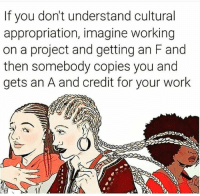 Memes, Work, and 🤖: If you don't understand cultural  appropriation, imagine working  on a project and getting an F and  then somebody copies you and  gets an A and credit for your work CulturalAppropriation 👀 Photo credit: Shannon Wright