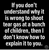 Children, How To, and Military: If you don't  understand why it  is wrong to shoot  tear gas at a bunch  of children, then I  don't know how to  explain it to you.  Other98 Sign our petition to the US Military: No lethal force at the border - bit.ly/2NoLethalForce