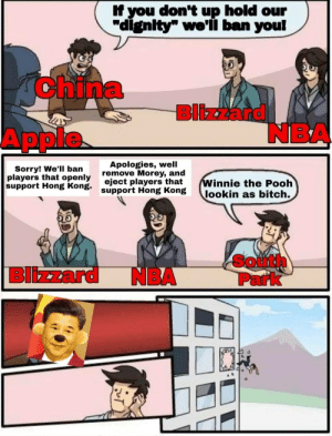 "More of the best memes at http://mountainmemes.tumblr.com: If you don't up hold our  ""dignity"" we'li ban you!  AChina  Blizzard  NBA  Apple  Apologies, well  remove Morey, and  eject players that  support Hong Kong  Sorry! We'll ban  players that openly  support Hong Kong.  Winnie the Pooh  lookin as bitch.  South  Park  Blizzard  NBA More of the best memes at http://mountainmemes.tumblr.com"