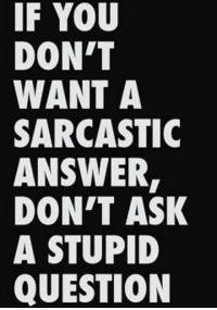 Dank, Don't Ask, Don't Tell, and Stupidity: IF YOU  DON'T  WANT A  SARCASTIC  ANSWER  DON'T ASK  A STUPID  QUESTION