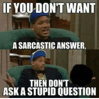 Funny Sarcastic: IF YOU DON'T WANT  A SARCASTIC ANSWER  THEN DON'T  ASKASTUPIDOUESTION