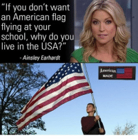 "America, Feminism, and Friends: ""If you don't want  an American flag  flying at your  school, why do you  live in the USA?""  Ainsley Earhardt  American  MADE I hate America but I'll just stay here and complain about it LEL @guns_are_fun_💐 - Follow my backup - 🇺🇸 @americanalice 🇺🇸 ✨Tags your friends ✨ - - ❤️🇺🇸🙏🏻 politicians racist gop conservative republican liberal democrat libertarian Trump christian feminism atheism Sanders Clinton America patriot muslim bible religion quran lgbt government BLM abortion traditional capitalism makeamericagreatagain maga president"