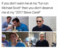 """TRUE: If you don't want me at my """"fun run  Michael Scott"""" then you don't deserve  me at my """"2017 Steve Carell""""  sc)  Cl TRUE"""
