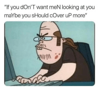 """Memes, The Worst, and 🤖: """"If you dOn'T want meN looking at you  maYbe you sHould cOver uP more"""" The worst kind of person."""