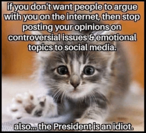 Rude and Rotten Republicans: if you don't want people to argue  with you on the internet, then stop  posting your opinions on  controversial issues&emotional  topics to social media.  Aalso... the President is an idiot. Rude and Rotten Republicans
