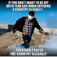 "Memes, Police, and 🤖: IF YOU DON'T WANT TO BE HIT  WITH TEAR GAS WHEN ENTERING  A COUNTRY ILLEGALLY  THEN DON'T ENTER  THE COUNTRY ILLEGALLY EXACTLY! It's not ""seeking asylum"" when you charge the gate of entry hurling rocks at police... that's called an invasion."