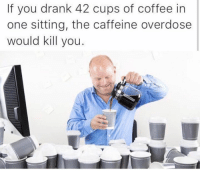 Memes, Coffee, and 🤖: If you drank 42 cups of coffee in  one sitting, the caffeine overdose  would kill you Lmao Dank Memes Melt Steel Beams