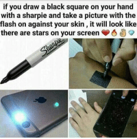 Black: if you draw a black square on your hand  with a sharpie and take a picture with the  flash on against your skin, it will look like  there are stars on your screen