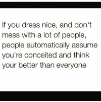 💯🆓🎮 They be swearing! ✋: If you dress nice, and don't  mess with a lot of people,  people automatically assume  you're conceited and think  your better than everyone 💯🆓🎮 They be swearing! ✋