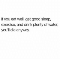 Memes, Exercise, and Good: If you eat well, get good sleep,  exercise, and drink plenty of water,  you'll die anyway Some people's body is a temple. Mine is a bouncy castle.