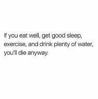 Memes, Exercise, and Good: If you eat well, get good sleep,  exercise, and drink plenty of water,  you'll die anyway So just eat cheese and bread and stay up all night because fuckkkkkk itttttt 💯💕🥐🍷