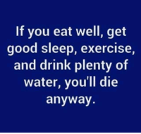 Memes, Exercise, and Good: If you eat well, get  good sleep, exercise,  and drink plenty of  water, you'll die  anyway.