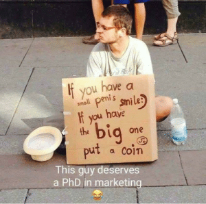 'Cause dicks!!: If you enis smile:  small peni s  ou have  bi  a one  put a coin  This guy deserves  a PhD in marketing 'Cause dicks!!