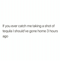 Funny, Home, and Tequila: If you ever catch me taking a shot of  tequila l should've gone home 3 hours  ago Just an f.y.i.😅