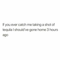 Home, Tequila, and Gone Home: If you ever catch me taking a shot of  tequila I should've gone home 3 hours  ago Pretty much.. 🤷‍♂️😂 https://t.co/bftVGPNfZW
