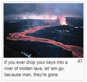 Gone, River, and Lava: If you ever drop your keys into a  river of molten lava, let'em go,  because man, they're gone