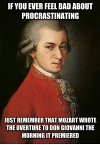 https://t.co/hJTenxB19F: IF YOU EVER FEEL BAD ABOUT  PROCRASTINATING  JUST REMEMBER THAT MOZART WROTE  THE OVERTURE TO DON GIOVANNI THE  MORNING IT PREMIERED https://t.co/hJTenxB19F