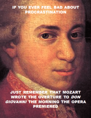 rosetylerforever:  No one can beat Mozart: IF YOU EVER FEEL BAD ABOUT  PROCRASTINATION  JUST REMEMBER THAT MOZART  WROTE THE OVERTURE TO DON  GIOVANNI THE MORNING THE OPERA  PREMIERED rosetylerforever:  No one can beat Mozart