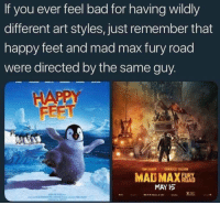 unwieldy violet fumbling Ram: If you ever feel bad for having wildly  different art styles, just remember that  happy feet and mad max fury road  were directed by the same guy  FEET  TOM HARDY  CHARLIZE THERON  MAY I5 unwieldy violet fumbling Ram