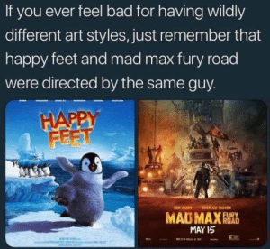 fun fact that Mad Max Fury Road was directed by same person who directed Happy Feet: If you ever feel bad for having wildly  different art styles, just remember that  happy feet and mad max fury road  were directed by the same guy  HAPPY  FEET  TOM HARDY CHARLIZE THERON  MAD MAX  MAY I5 fun fact that Mad Max Fury Road was directed by same person who directed Happy Feet