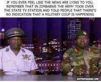 """Fake, Memes, and News: IF YOU EVER FEEL LIKE THE NEWS ARE LYING TO YOU,  REMEMBER THAT IN ZIMBABWE THE ARMY TOOK OVER  THE STATE TV STATION AND TOLD PEOPLE THAT THERE'S  NO INDICATION THAT A MILITARY COUP IS HAPPENING  DISPROPAGANBA.COM <p>Fake news via /r/memes <a href=""""http://ift.tt/2lM8Li6"""">http://ift.tt/2lM8Li6</a></p>"""