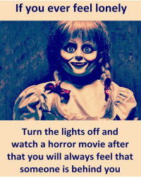 lonely: If you ever feel lonely  Turn the lights off and  watch a horror movie after  that you will always feel that  someone is behind you