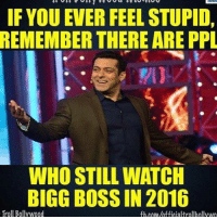 bigboss indianshit: IF YOU EVER FEEL STUPID,  REMEMBER THERE ARE PPL  WHO STILL WATCH  BIGG BOSS IN 2016  Troll Bollywood  fb COM/hfficialtrollhollywo bigboss indianshit