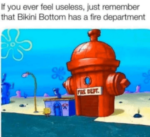 me⛑irl: If you ever feel useless, just remember  that Bikini Bottom has a fire department  FIRE DEPT. me⛑irl