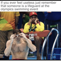 olympic: If you ever feel useless just remember  that someone is a lifeguard at the  Olympics swimming event