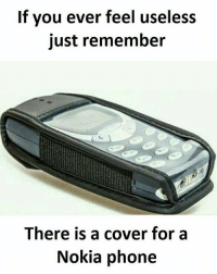 nokia phone: If you ever feel useless  just remember  There is a cover for a  Nokia phone
