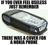I had this cover LOL! 😂: IF YOU EVER FEEL USELESS  JUST REMEMBER  THERE WAS A COVER FOR  A NOKIA PHONE I had this cover LOL! 😂