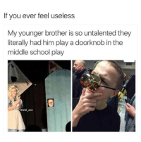 Memes, 🤖, and Brother: If you ever feel useless  My younger brother is so untalented they  literally had him play a doorknob in the  middle school play  @will ent Lmao. Sad 😥😂 . . Follow @hoedity (me) for more 💣💥