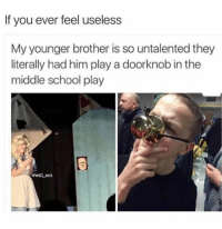 Memes, 🤖, and Brother: If you ever feel useless  My younger brother is so untalented they  literally had him play a doorknob in the  middle school play  Gwill ent poor kid 😂 EDIT : i know that the doorknob speaks, i've seen the movie, etc... i just thought this was funny 😂 ✧ 🌷| QOTP : favorite pizza topping? 🐾| AOTP : just cheese 🧀 ✧ 🎶| Follower Count : 25,824 💕 ✧ 🎀| Tags : clean cleanmeme cleanmemes comedy cute dank dankmemes funny ha haha hilarious kawaii kawaiimeme kawaiimemeteam lol meme memes omg pun puns relatable true wow