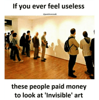 Tag someone😂😂😂😐 Check out all of my prior posts⤵🔝 Positiveresult positive positivequotes positivity life motivation motivational love lovequotes relationship lover hug heart quotes positivequote positivevibes kiss king soulmate girl boy friendship: If you ever feel useless  @positive result  these people paid money  to look at Invisible' art Tag someone😂😂😂😐 Check out all of my prior posts⤵🔝 Positiveresult positive positivequotes positivity life motivation motivational love lovequotes relationship lover hug heart quotes positivequote positivevibes kiss king soulmate girl boy friendship