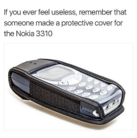 Girl Memes, Nokia, and Remember: If you ever feel useless, remember that  someone made a protective cover for  the Nokia 3310 😂😂🤣😂