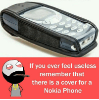 Twitter: BLB247 Snapchat : BELIKEBRO.COM belikebro sarcasm Follow @be.like.bro: If you ever feel useless  remember that  there is a cover for a  Nokia Phone Twitter: BLB247 Snapchat : BELIKEBRO.COM belikebro sarcasm Follow @be.like.bro