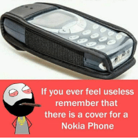 belikebro: If you ever feel useless  remember that  there is a cover for a  Nokia Phone belikebro