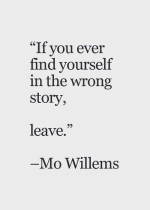 """In The Wrong: """"If you ever  find yourself  in the wrong  story,  65  leave.""""  Mo Willems"""