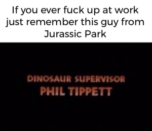 Big whoopsie on his part: If you ever fuck up at work  just remember this guy from  Jurassic Park  DINOSAUR SUPERVISOR  PHIL TIPPETT Big whoopsie on his part