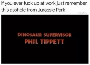 Remember Phil: if you ever fuck up at work just remember  this asshole from Jurassic Park  degrayfang  DINOSAUR SUPERVISOR  PHIL TIPPETT Remember Phil