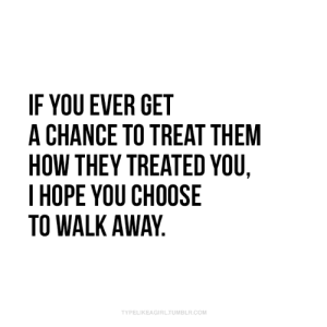 How, Com, and Them: IF YOU EVER GET  A CHANCE TO TREAT THEM  HOW THEY TREATED YOU,  IHOPE YOU CHOOSE  TO WALK AWAY  TYPELIKEAGIRLTUMBLR.COM