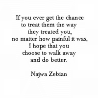 Memes, 🤖, and Noise: If you ever get the chance  to treat them the way  they treated you,  no matter how painful it was,  I hope that you  choose to walk away  and do better.  Najwa Zebian If You Ever {don't meet them down at their level. walk away from the noise.} treat people different believe kind thoughts grateful heart open doors beautiful new things friends love learn letgo pain ungrateful words you live best happy blessed life truth quote selflove thebehappyproject