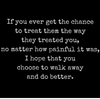 Hope, How, and Them: If you ever get the chance  to treat them the way  they treated you,  no matter how painful it was.  I hope that you  choose to walk awav  and do better.