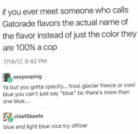"""Anaconda, Gatorade, and Memes: if you ever meet someone who calls  Gatorade flavors the actual name of  the flavor instead of just the color they  are 100% a cop  7/14/17, 9:42 PM  sexpooping  Ya but you gotta specify... frost glacier freeze or cool  blue you can't just say """"blue"""" bc there's more than  one blue...  chief0keefe  blue and light blue nice try officer"""