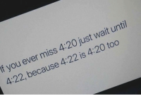 4 20: If you ever miss 4:20 just wait until  4:22, because 4:22 is 4:20 too